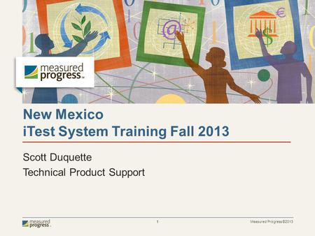 Measured Progress ©2013 1 New Mexico iTest System Training Fall 2013 Scott Duquette Technical Product Support.