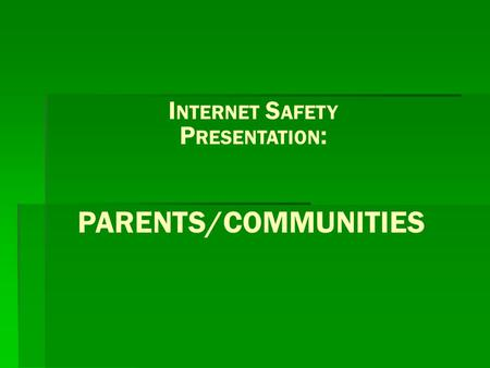PARENTS/COMMUNITIES I NTERNET S AFETY P RESENTATION :