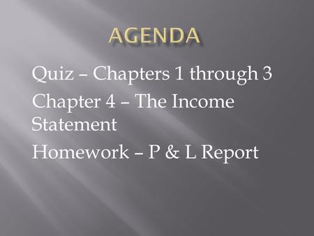 Quiz – Chapters 1 through 3 Chapter 4 – The Income Statement Homework – P & L Report.