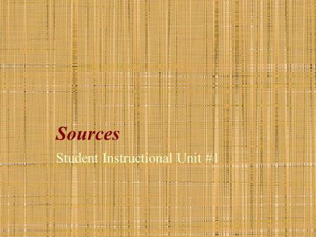 Sources Student Instructional Unit #1 Sources Notes and Assignment Worksheet Directions: 1.Open the Sources Notes and Assignments Worksheet in Microsoft.