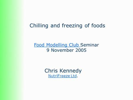 Chilling and freezing of foods Chris Kennedy NutriFreeze LtdNutriFreeze Ltd. Food Modelling Club Food Modelling Club Seminar 9 November 2005.