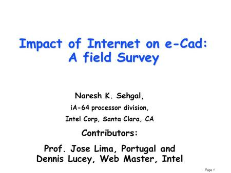 Page 1 Impact of Internet on e-Cad: A field Survey Naresh K. Sehgal, iA-64 processor division, Intel Corp, Santa Clara, CA Contributors: Prof. Jose Lima,