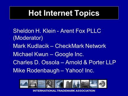INTERNATIONAL TRADEMARK ASSOCIATION Hot Internet Topics Sheldon H. Klein - Arent Fox PLLC (Moderator) Mark Kudlacik – CheckMark Network Michael Kwun –