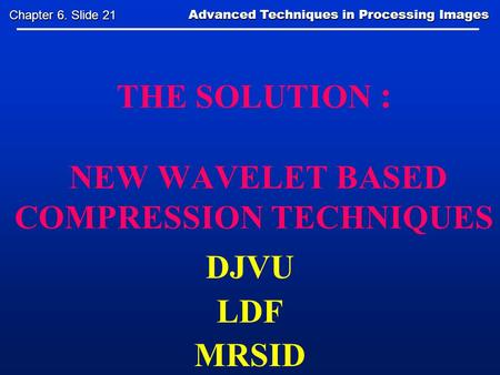 THE SOLUTION : NEW WAVELET BASED COMPRESSION TECHNIQUES DJVU LDF MRSID Advanced Techniques in Processing Images Advanced Techniques in Processing Images.