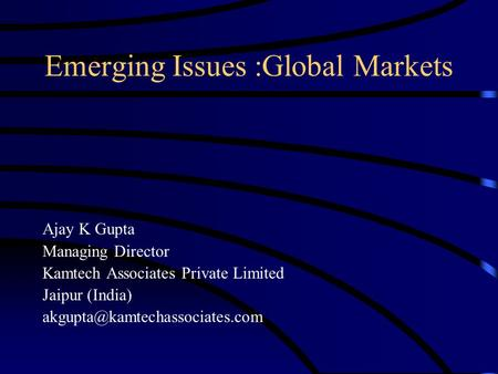 Emerging Issues :Global Markets Ajay K Gupta Managing Director Kamtech Associates Private Limited Jaipur (India)