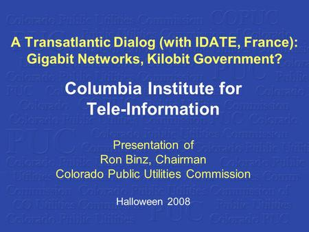 A Transatlantic Dialog (with IDATE, France): Gigabit Networks, Kilobit Government? Columbia Institute for Tele-Information Presentation of Ron Binz, Chairman.