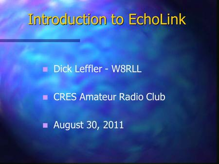 Dick Leffler - W8RLL CRES Amateur Radio Club August 30, 2011 Introduction to EchoLink.