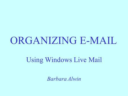 ORGANIZING E-MAIL Using Windows Live Mail Barbara Alwin.