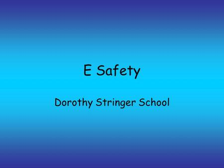 E Safety Dorothy Stringer School. E Safety E safety is normal safety the difference is the knowledge gap.