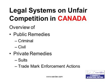 Www.saxlaw.com Legal Systems on Unfair Competition in CANADA Overview of Public Remedies –Criminal –Civil Private Remedies –Suits –Trade Mark Enforcement.
