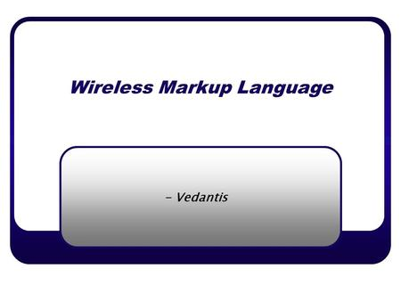 Wireless Markup Language - Vedantis. Copyright © [Vedantis Inc.]. All rights reserved Wireless Markup Language o Introduction Internet today has made.