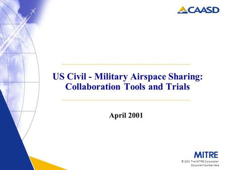 © 2001 The MITRE Corporation Document Number Here US Civil - Military Airspace Sharing: Collaboration Tools and Trials April 2001.