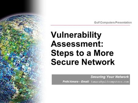 Gulf Computers Presentation Vulnerability Assessment: Steps to a More Secure Network Securing Your Network Fethi Amara –