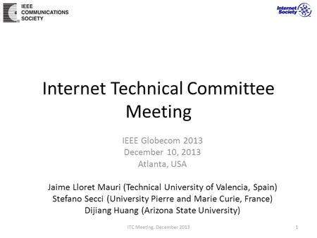 Internet Technical Committee Meeting IEEE Globecom 2013 December 10, 2013 Atlanta, USA Jaime Lloret Mauri (Technical University of Valencia, Spain) Stefano.