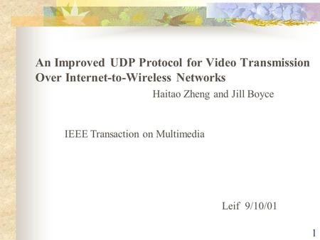 1 Haitao Zheng and Jill Boyce IEEE Transaction on Multimedia Leif 9/10/01 An Improved UDP Protocol for Video Transmission Over Internet-to-Wireless Networks.