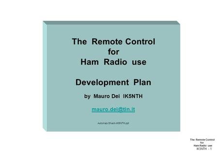 The Remote Control for Ham Radio use IK5NTH - 1 The Remote Control for Ham Radio use Development Plan by Mauro Dei IK5NTH Automaz-Shack-IK5NTH.ppt.
