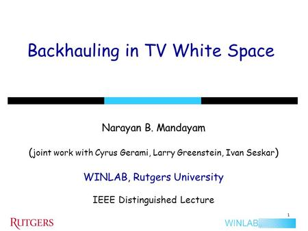 WINLAB Backhauling in TV White Space Narayan B. Mandayam ( joint work with Cyrus Gerami, Larry Greenstein, Ivan Seskar ) WINLAB, Rutgers University IEEE.