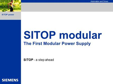 SITOP power Automation and Drives SITOP modular The First Modular Power Supply SITOP - a step ahead.