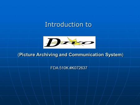 (Picture Archiving and Communication System) FDA 510K #K072637 (Picture Archiving and Communication System) FDA 510K #K072637 Introduction to.