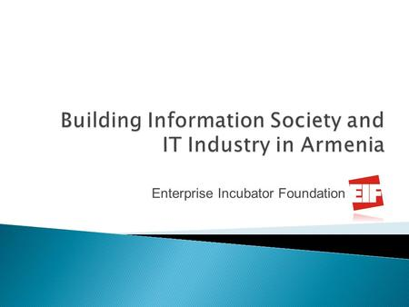 Enterprise Incubator Foundation. Strategic Vision for year 2030 Develop an advanced information and knowledge based society in Armenia with sophisticated.