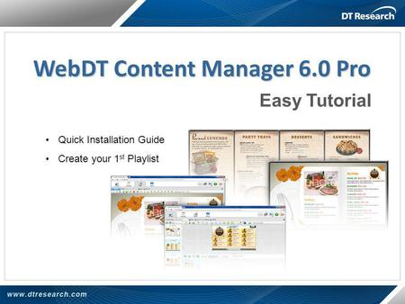WebDT Content Manager 6.0 Pro Quick Installation Guide Create your 1 st Playlist Easy Tutorial.