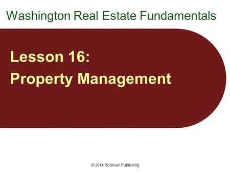 Washington Real Estate Fundamentals Lesson 16: Property Management © 2011 Rockwell Publishing.