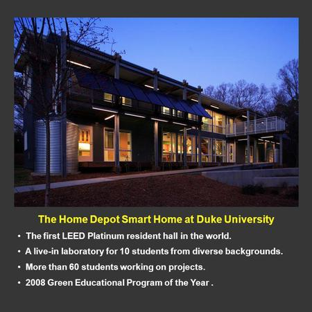 The Home Depot Smart Home at Duke University The first LEED Platinum resident hall in the world. A live-in laboratory for 10 students from diverse backgrounds.