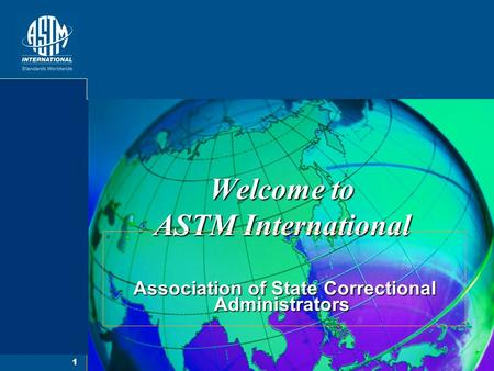 1 Welcome to ASTM International Association of State Correctional Administrators Association of State Correctional Administrators.