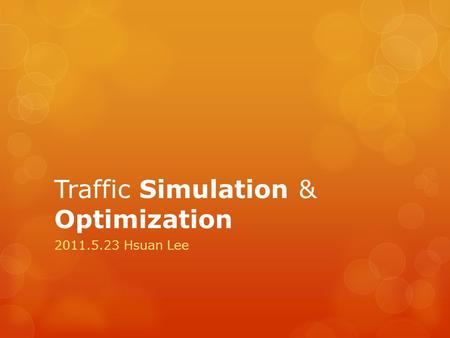 Traffic Simulation & Optimization 2011.5.23 Hsuan Lee.