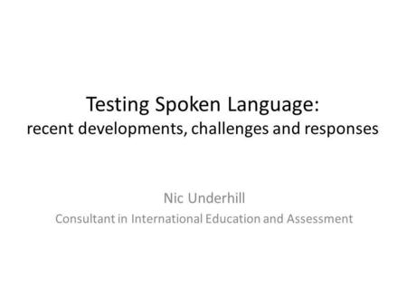Testing Spoken Language: recent developments, challenges and responses Nic Underhill Consultant in International Education and Assessment.