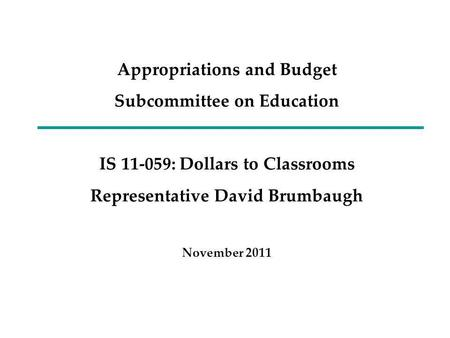 Appropriations and Budget Subcommittee on Education IS 11-059: Dollars to Classrooms Representative David Brumbaugh November 2011.