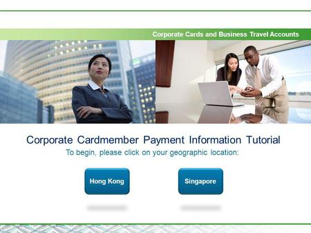Corporate Cards and Business Travel Accounts Corporate Cardmember Payment Information Tutorial To begin, please click on your geographic location: Hong.
