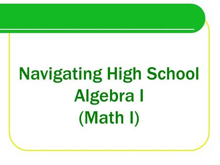 Navigating High School Algebra I (Math I). Why take Algebra in Eighth Grade?