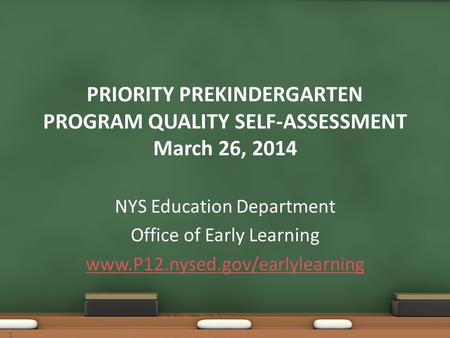 11 PRIORITY PREKINDERGARTEN PROGRAM QUALITY SELF-ASSESSMENT March 26, 2014 NYS Education Department Office of Early Learning www.P12.nysed.gov/earlylearning.