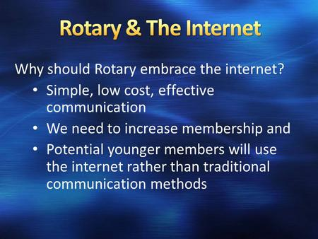 Why should Rotary embrace the internet? Simple, low cost, effective communication We need to increase membership and Potential younger members will use.