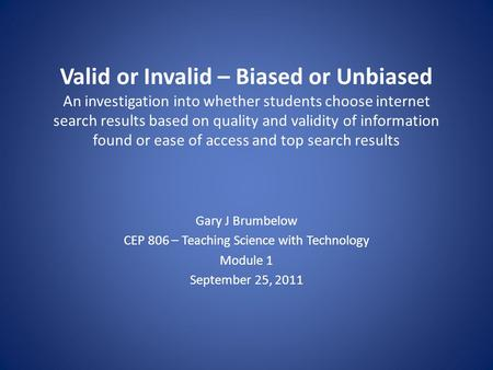 Valid or Invalid – Biased or Unbiased An investigation into whether students choose internet search results based on quality and validity of information.
