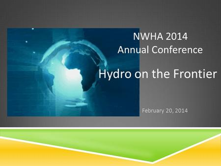 NWHA 2014 Annual Conference February 20, 2014 Hydro on the Frontier.