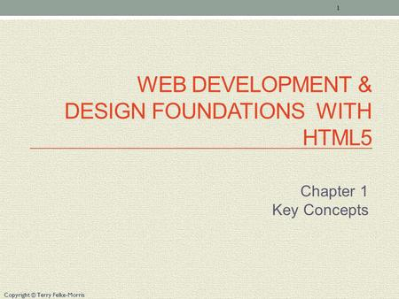 Copyright © Terry Felke-Morris WEB DEVELOPMENT & DESIGN FOUNDATIONS WITH HTML5 Chapter 1 Key Concepts 1.