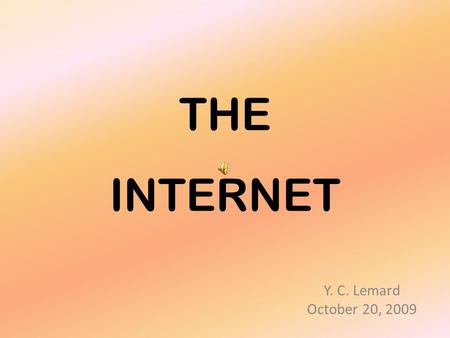 THE INTERNET Y. C. Lemard October 20, 2009 The internet is now an acceptable part of many of our lives. Most of us use it everyday; Some of us use it.