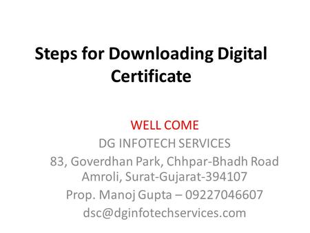 Steps for Downloading Digital Certificate WELL COME DG INFOTECH SERVICES 83, Goverdhan Park, Chhpar-Bhadh Road Amroli, Surat-Gujarat-394107 Prop. Manoj.