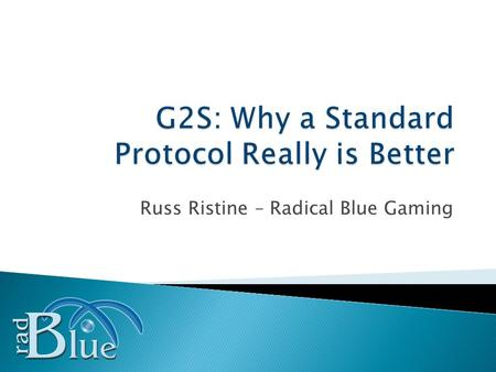 Russ Ristine – Radical Blue Gaming. Slide 2 What is G2S? (a little history) The Benefits of G2S Securing the New Environment Case Study – The Road to.