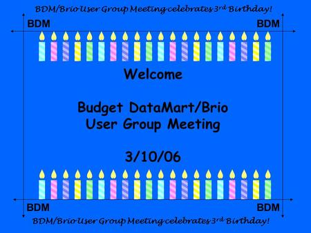 BDM Welcome Budget DataMart/Brio User Group Meeting 3/10/06 BDM/Brio User Group Meeting celebrates 3 rd Birthday!