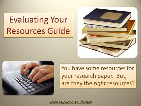 Evaluating Your Resources Guide You have some resources for your research paper. But, are they the right resources?