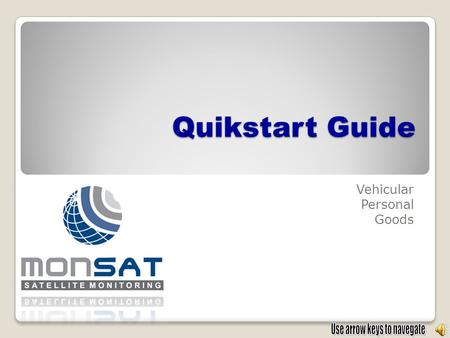 Quikstart Guide Vehicular Personal Goods. USER GUIDE Satellite Location Phones: 01800 788 2939 Business Office: (664)6241041 Nextel: 152*132808*9 E-mail: