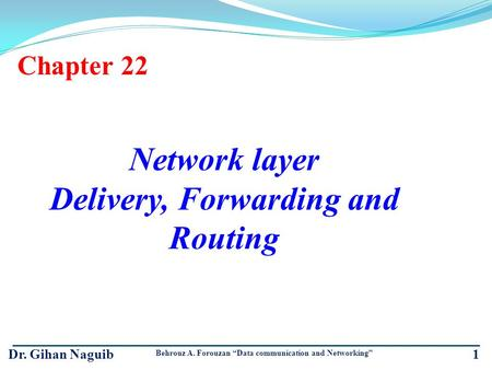 1 Chapter 22 Network layer Delivery, Forwarding and Routing Dr. Gihan Naguib Behrouz A. Forouzan Data communication and Networking.