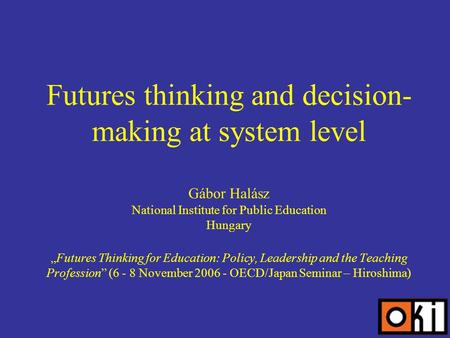 Futures thinking and decision- making at system level Gábor Halász National Institute for Public Education HungaryFutures Thinking for Education: Policy,