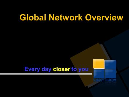 Global Network Overview closer Every day closer to you.