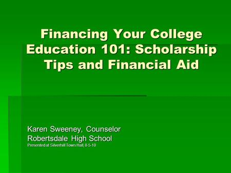 Financing Your College Education 101: Scholarship Tips and Financial Aid Karen Sweeney, Counselor Robertsdale High School Presented at Silverhill Town.