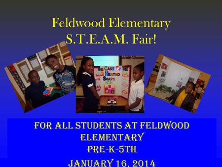 Feldwood Elementary S.T.E.A.M. Fair! For ALL students at Feldwood Elementary Pre-K-5th January 16, 2014.