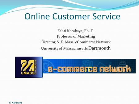 Online Customer Service Fahri Karakaya, Ph. D. Professor of Marketing Director, S. E. Mass. eCommerce Network University of Massachusetts Dartmouth F.